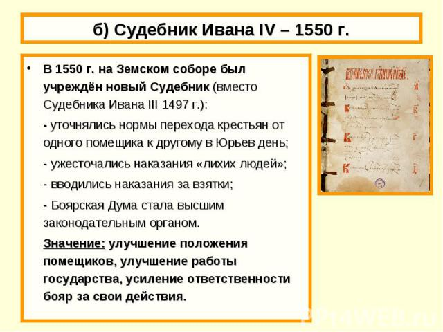 б) Судебник Ивана IV – 1550 г. В 1550 г. на Земском соборе был учреждён новый Судебник (вместо Судебника Ивана III 1497 г.):- уточнялись нормы перехода крестьян от одного помещика к другому в Юрьев день;- ужесточались наказания «лихих людей»;- вводи…