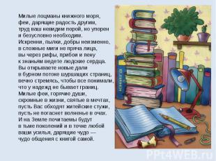 Милые лоцманы книжного моря,феи, дарящие радость другим,труд ваш невидим порой,