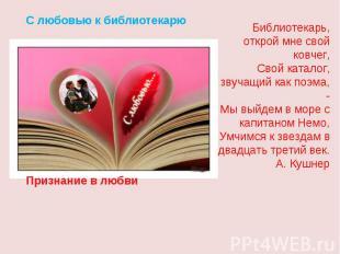 С любовью к библиотекарюБиблиотекарь, открой мне свой ковчег,Свой каталог, звуча
