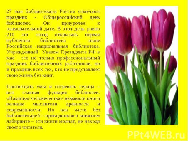 27 мая библиотекари России отмечают праздник - Общероссийский день библиотек. Он приурочен к знаменательной дате. В этот день ровно 210 лет назад открылась первая публичная библиотека – ныне Российская национальная библиотека. Учрежденный Указом Пре…