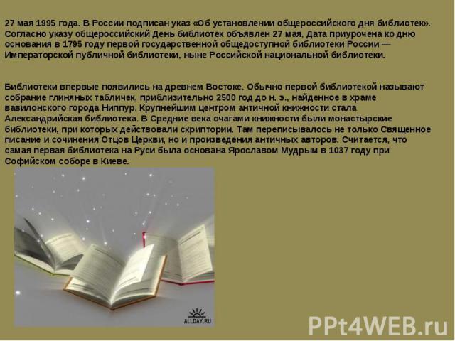 27 мая 1995 года. В России подписан указ «Об установлении общероссийского дня библиотек».Согласно указу общероссийский День библиотек объявлен 27 мая, Дата приурочена ко дню основания в 1795 году первой государственной общедоступной библиотеки Росси…