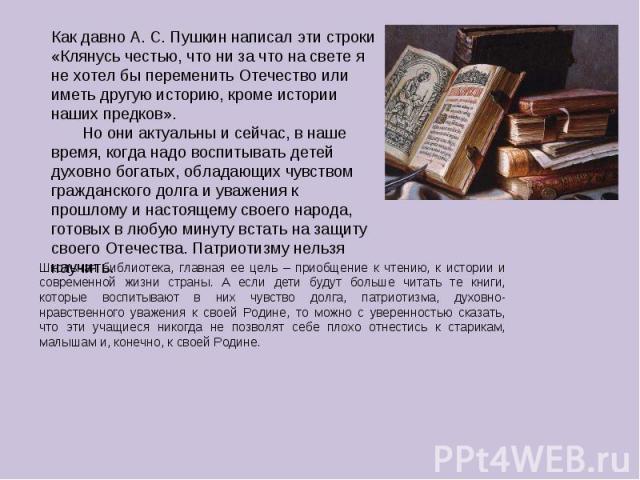 Как давно А. С. Пушкин написал эти строки «Клянусь честью, что ни за что на свете я не хотел бы переменить Отечество или иметь другую историю, кроме истории наших предков». Но они актуальны и сейчас, в наше время, когда надо воспитывать детей духовн…