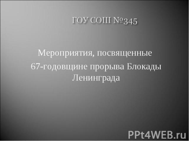 ГОУ СОШ №345 Мероприятия, посвященные 67-годовщине прорыва Блокады Ленинграда