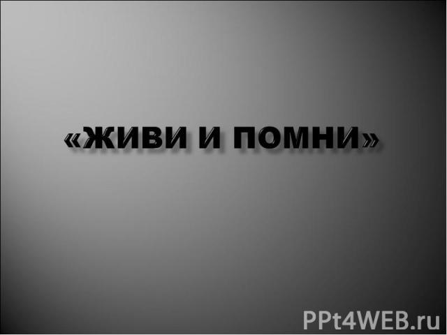 «ЖИВИ И ПОМНИ»