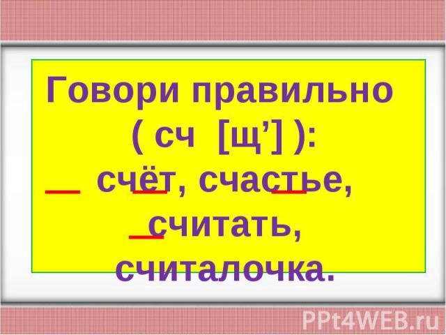 Говори правильно ( сч [щ'] ):счёт, счастье, считать, считалочка.