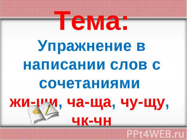 Тема:Упражнение в написании слов с сочетаниями жи-ши, ча-ща, чу-щу, чк-чн