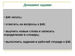 Домашнее задание §46 читать; ответить на вопросы к §46; выучить новые слова и за