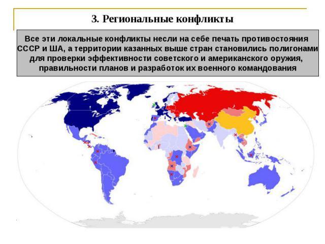 3.Региональные конфликты Все эти локальные конфликты несли на себе печать противостояния СССР и ША, а территории казанных выше стран становились полигонамидля проверки эффективности советского и американского оружия, правильности планов и разработо…
