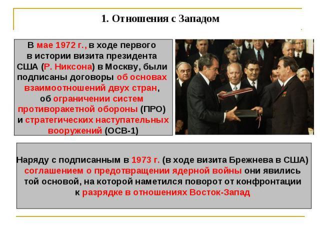 1.Отношения с Западом В мае 1972 г., в ходе первого в истории визита президента США (Р. Никсона) в Москву, были подписаны договоры об основах взаимоотношений двух стран, об ограничении систем противоракетной обороны (ПРО) и стратегических наступате…