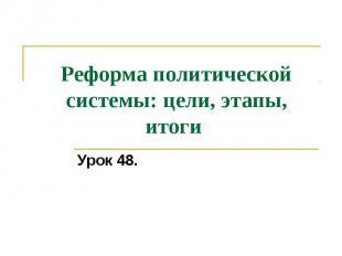 Реформа политической системы: цели, этапы, итоги Урок 48.