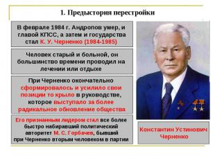 1.Предыстория перестройки В феврале 1984 г. Андропов умер, и главой КПСС, а зат