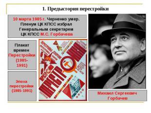 1.Предыстория перестройки 10 марта 1985 г. Черненко умер. Пленум ЦК КПСС избрал