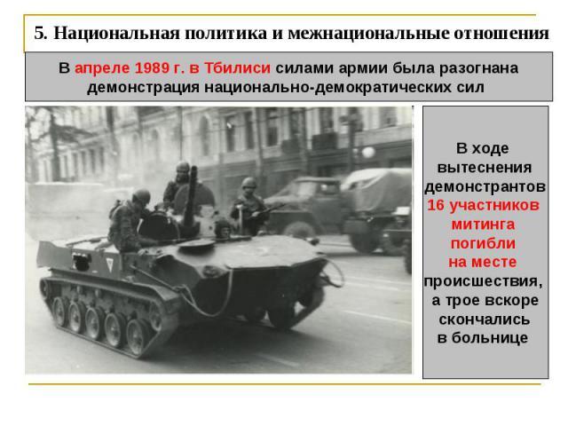 5. Национальная политика и межнациональные отношения В апреле 1989 г. в Тбилиси силами армии была разогнанадемонстрация национально-демократических сил В ходе вытеснения демонстрантов 16 участников митинга погибли на месте происшествия, а трое вскор…