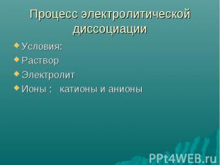 Процесс электролитической диссоциации Условия:Раствор Электролит Ионы : катионы