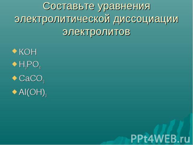 Составьте уравнения электролитической диссоциацииэлектролитов КОНН3РО4СаСО3Аl(OH)3
