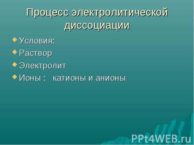 Процесс электролитической диссоциации Условия:Раствор Электролит Ионы : катионы и анионы