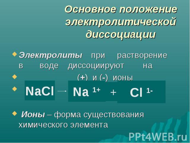 Основное положение электролитической диссоциации Электролиты при растворение в воде диссоциируют на (+) и (-) ионы Ионы – форма существования химического элемента