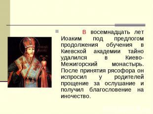В восемнадцать лет Иоаким под предлогом продолжения обучения в Киевской академии
