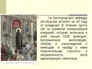 На Белгородскую кафедру свт.Иоасаф вступил на 43 году от рождения. В течение шес