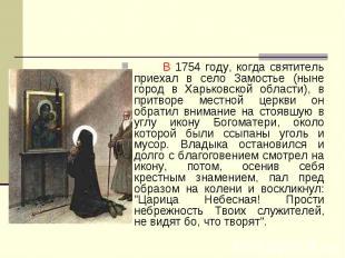 В 1754 году, когда святитель приехал в село Замостье (ныне город в Харьковской о