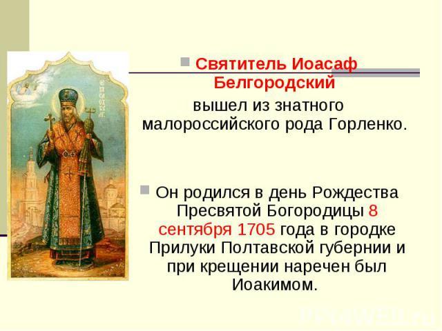 Святитель Иоасаф Белгородскийвышел из знатного малороссийского рода Горленко. Он родился в день Рождества Пресвятой Богородицы 8 сентября 1705 года в городке Прилуки Полтавской губернии и при крещении наречен был Иоакимом.