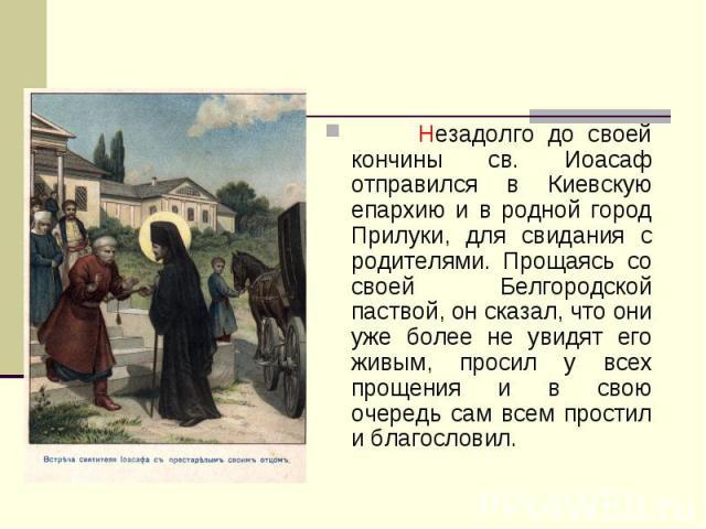Незадолго до своей кончины св. Иоасаф отправился в Киевскую епархию и в родной город Прилуки, для свидания с родителями. Прощаясь со своей Белгородской паствой, он сказал, что они уже более не увидят его живым, просил у всех прощения и в свою очеред…