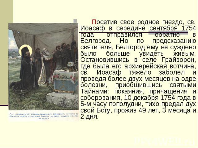 Посетив свое родное гнездо, св. Иоасаф в середине сентября 1754 года отправился обратно в Белгород. Но по предсказанию святителя, Белгород ему не суждено было больше увидеть живым. Остановившись в селе Грайворон, где была его архиерейская вотчина, с…