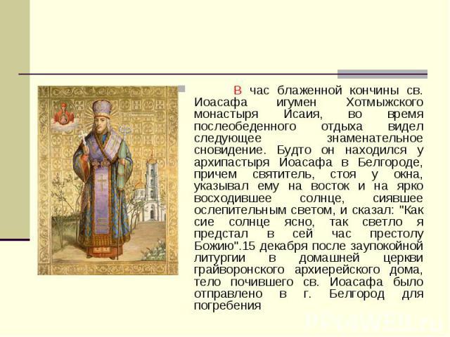 В час блаженной кончины св. Иоасафа игумен Хотмыжского монастыря Исаия, во время послеобеденного отдыха видел следующее знаменательное сновидение. Будто он находился у архипастыря Иоасафа в Белгороде, причем святитель, стоя у окна, указывал ему на в…