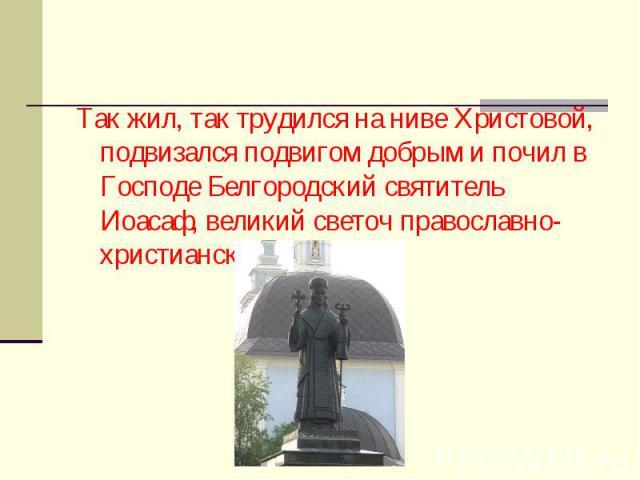 Так жил, так трудился на ниве Христовой, подвизался подвигом добрым и почил в Господе Белгородский святитель Иоасаф, великий светоч православно-христианской веры.
