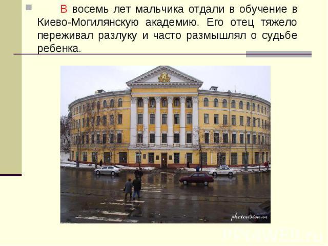 В восемь лет мальчика отдали в обучение в Киево-Могилянскую академию. Его отец тяжело переживал разлуку и часто размышлял о судьбе ребенка.