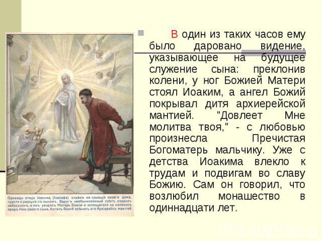 В один из таких часов ему было даровано видение, указывающее на будущее служение сына: преклонив колени, у ног Божией Матери стоял Иоаким, а ангел Божий покрывал дитя архиерейской мантией.