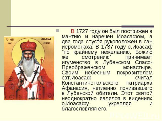 В 1727 году он был пострижен в мантию и наречен Иоасафом, а два года спустя рукоположен в сан иеромонаха. В 1737 году о.Иоасаф