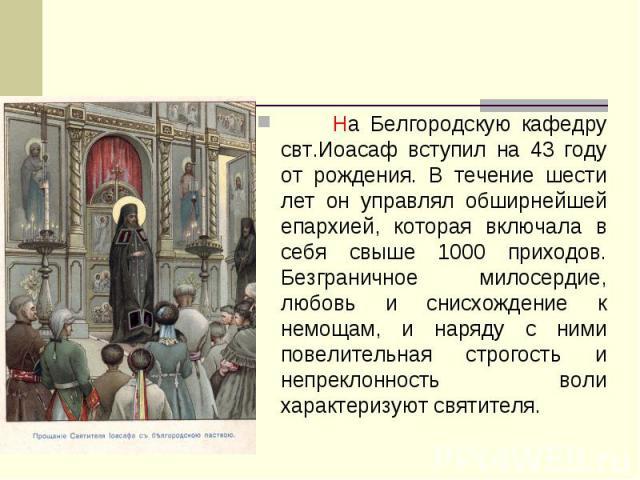 На Белгородскую кафедру свт.Иоасаф вступил на 43 году от рождения. В течение шести лет он управлял обширнейшей епархией, которая включала в себя свыше 1000 приходов. Безграничное милосердие, любовь и снисхождение к немощам, и наряду с ними повелител…