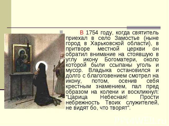 В 1754 году, когда святитель приехал в село Замостье (ныне город в Харьковской области), в притворе местной церкви он обратил внимание на стоявшую в углу икону Богоматери, около которой были ссыпаны уголь и мусор. Владыка остановился и долго с благо…