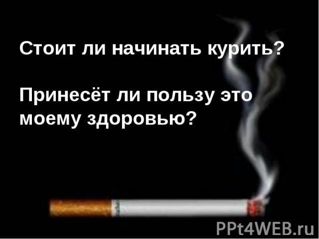 Стоит ли начинать курить?Принесёт ли пользу это моему здоровью?