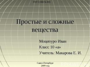 Простые и сложные вещества Моцепуро ИванКласс 10 «а»Учитель: Макарова Е. И.Санкт