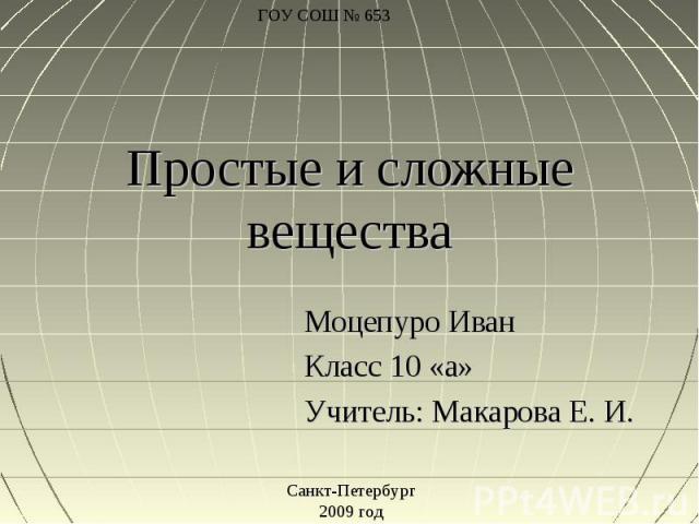 Простые и сложные вещества Моцепуро ИванКласс 10 «а»Учитель: Макарова Е. И.Санкт-Петербург2009 год