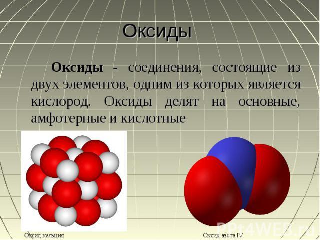 Оксиды Оксиды - соединения, состоящие из двух элементов, одним из которых является кислород. Оксиды делят на основные, амфотерные и кислотные