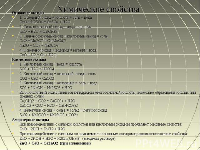 Химические свойства Основные оксиды1. Основный оксид + кислота = соль + водаCuO + H2SO4 = CuSO4 + H2O2. Сильноосновный оксид + вода = щелочьCaO + H2O = Ca(OH)23. Сильноосновный оксид + кислотный оксид = сольCaO + Mn2O7 = Ca(MnO4)2Na2O + CO2 = Na2CO3…