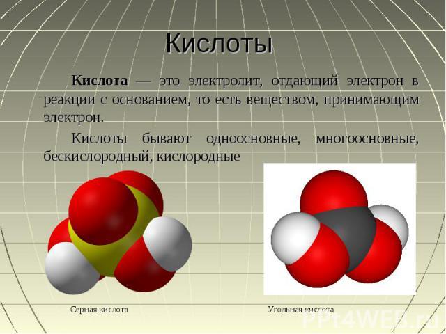 Кислоты Кислота — это электролит, отдающий электрон в реакции с основанием, то есть веществом, принимающим электрон. Кислоты бывают одноосновные, многоосновные, бескислородный, кислородные