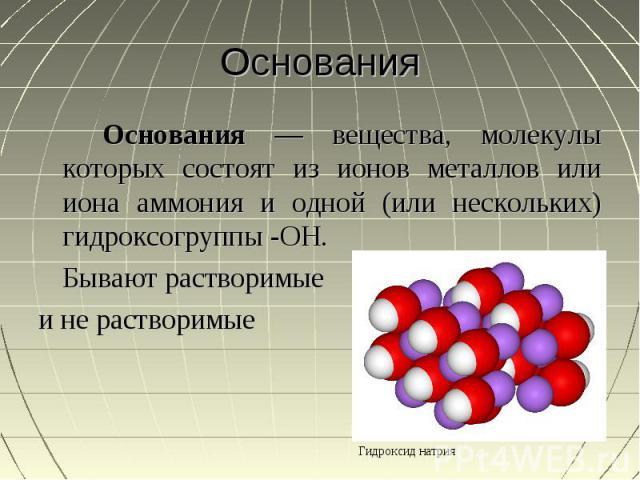 Основания Основания — вещества, молекулы которых состоят из ионов металлов или иона аммония и одной (или нескольких) гидроксогруппы -OH.Бывают растворимыеи не растворимые