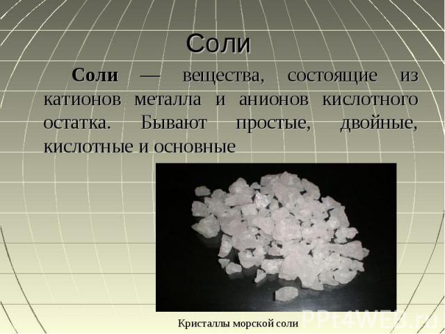 Соли Соли — вещества, состоящие из катионов металла и анионов кислотного остатка. Бывают простые, двойные, кислотные и основные