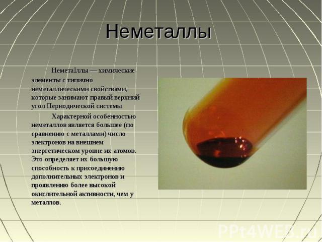 Неметаллы Неметаллы — химические элементы с типично неметаллическими свойствами, которые занимают правый верхний угол Периодической системыХарактерной особенностью неметаллов является большее (по сравнению с металлами) число электронов на внешнем эн…