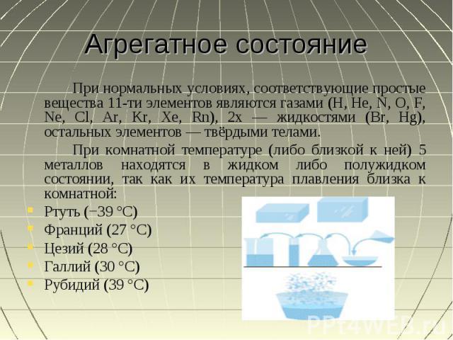 Агрегатное состояние При нормальных условиях, соответствующие простые вещества 11-ти элементов являются газами (H, He, N, O, F, Ne, Cl, Ar, Kr, Xe, Rn), 2х — жидкостями (Br, Hg), остальных элементов — твёрдыми телами.При комнатной температуре (либо …