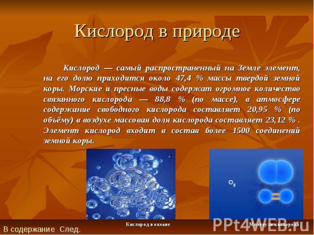 Кислород в природе Кислород — самый распространенный на Земле элемент, на его долю приходится около 47,4 % массы твердой земной коры. Морские и пресные воды содержат огромное количество связанного кислорода — 88,8 % (по массе), в атмосфере содержани…