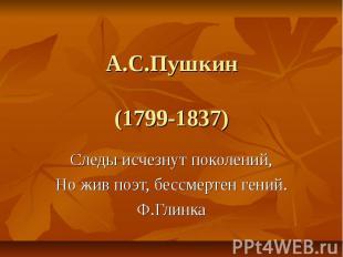 А.С.Пушкин(1799-1837) Следы исчезнут поколений,Но жив поэт, бессмертен гений.Ф.Г