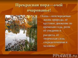Прекрасная пора—очей очарованье! Осень—неисчерпаемая жизнь природы, её круговое