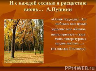 И с каждой осенью я расцветаю вновь… А.Пушкин «Осень подходит. Это любимое мое в