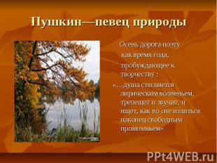 Пушкин—певец природы Осень дорога поэту как время года, пробуждающее к творчеств