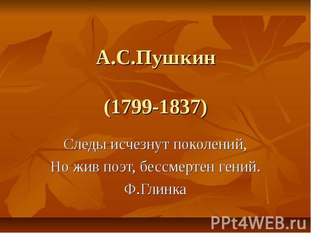 А.С.Пушкин(1799-1837) Следы исчезнут поколений,Но жив поэт, бессмертен гений.Ф.Глинка